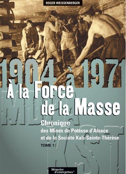 chronique des mines de potasse d'Alsace et de la société Kali-Sainte-Thérèse t.1 ; 1904 à 1971 ; à la force de la masse
