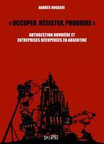 Couverture de Occuper, résister, produire ; autogestion ouvrière et entreprises récupérées en argentine