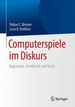 Computerspiele im Diskurs: Aggression, Amokläufe und Sucht  - Tobias C. Breiner - Luca D. Kolibius