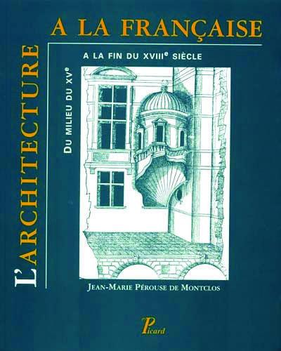 l'architecture à la française ; du milieu du XVe à la fin du XVIIIe siècle
