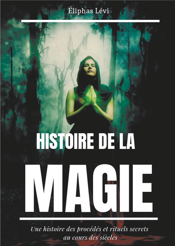 Histoire de la magie ; une histoire des procedés et rituels secrets au cours des siècles