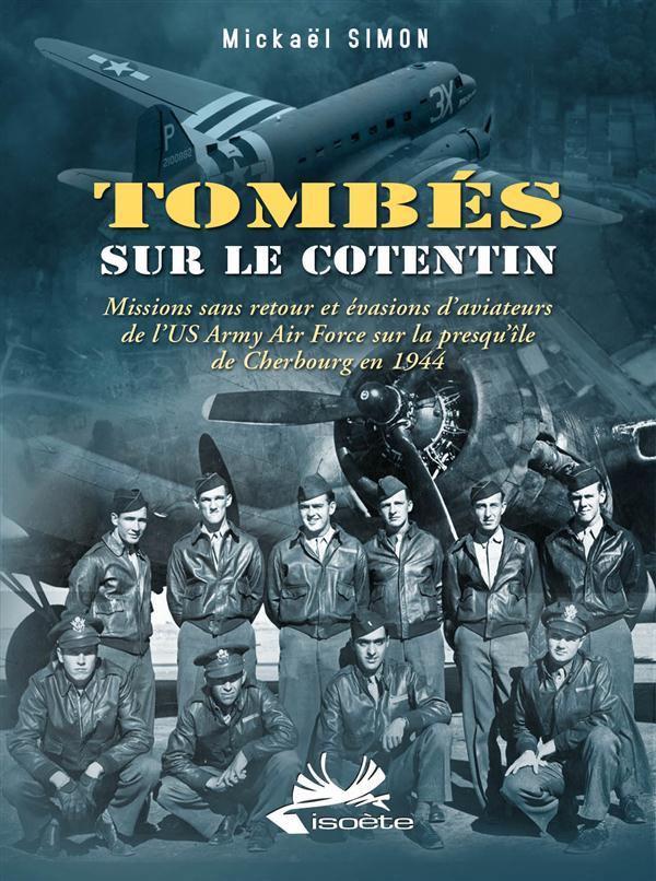 Tombés sur le Cotentin ; missions sans retour et évasions d'aviateurs de l'US Army Air Force sur la presqu'île de Cherbourg en 1944