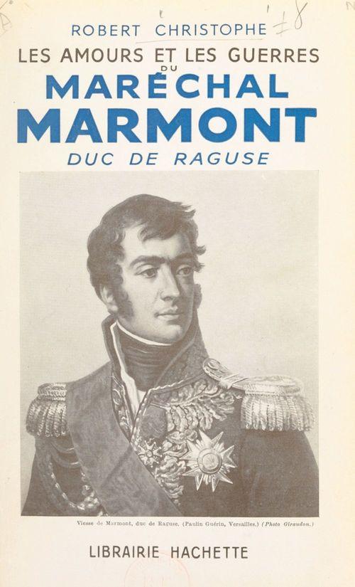 Les amours et les guerres du maréchal Marmont, duc de Raguse