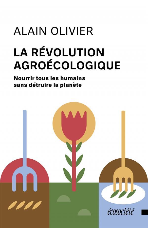 La révolution agroécologique ; nourrir tous les humains sans détruire la planète