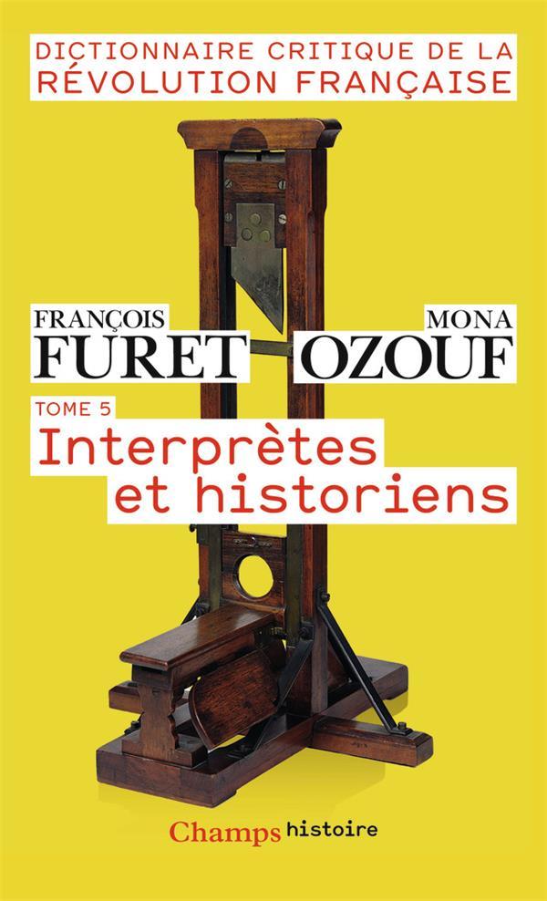 Dictionnaire critique de la Révolution francaise t.5 ; interprètes et historiens