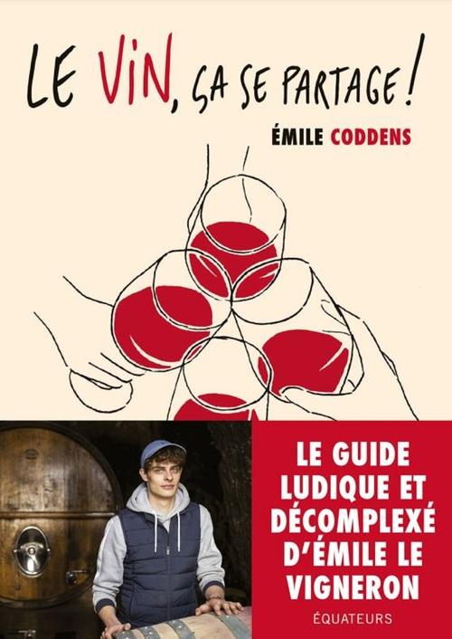 Le vin, ça se partage ! Les conseils d'Emile le vigneron ; le guide du vin qui ne te prend pas la tête