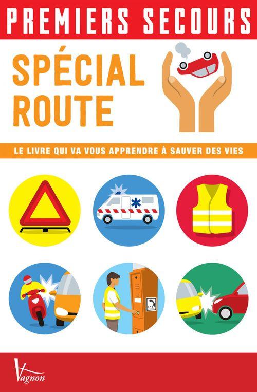Premiers secours ; spécial route ; le livre qui va vous apprendre à sauver des vies
