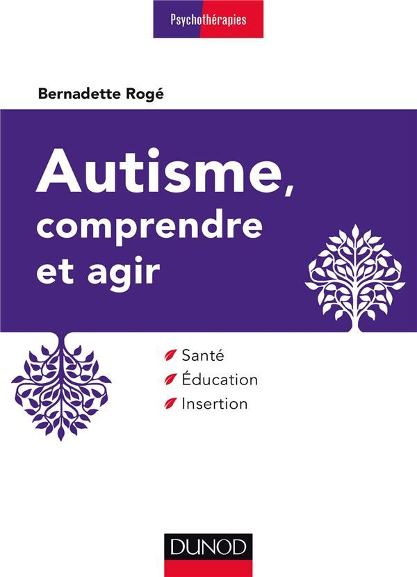 Autisme, comprendre et agir ; santé, éducation, insertion (3e édition)