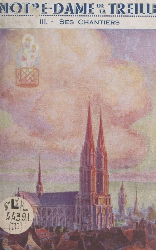 Notre-Dame de la Treille (3). Ses chantiers, la genèse d'une cathédrale
