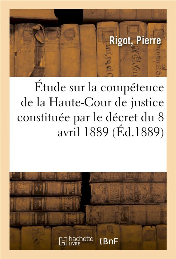 Etude sur la competence de la haute-cour de justice constituee par le decret du 8 avril 1889