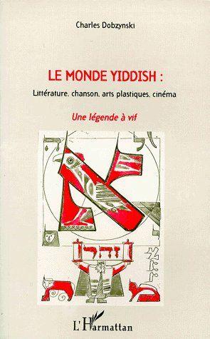 Le monde yiddish : une légende à vif ; littérature, chanson, arts plastiques, cinéma