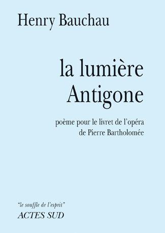 La Lumiere Antigone ; Poeme Pour Le Livret De L'Opera De Pierre Bartholomee