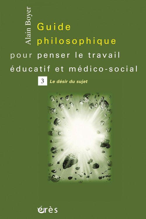guide philosophique pour penser le travail éducatif et médico-social t.3 ; la désir du sujet