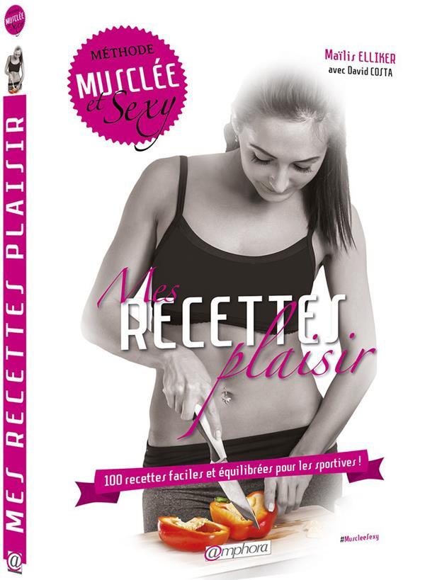 Mes Recettes Plaisir ; 100 Recettes Faciles Et Equilibrees Pour Les Sportives ; Methode Musclee Et Sexy