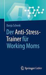 Der Anti-Stress-Trainer für Working Moms  - Dunja Schenk