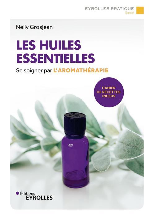 les huiles essentielles - se soigner par l'aromatherapie. cahier de recettes inclus.