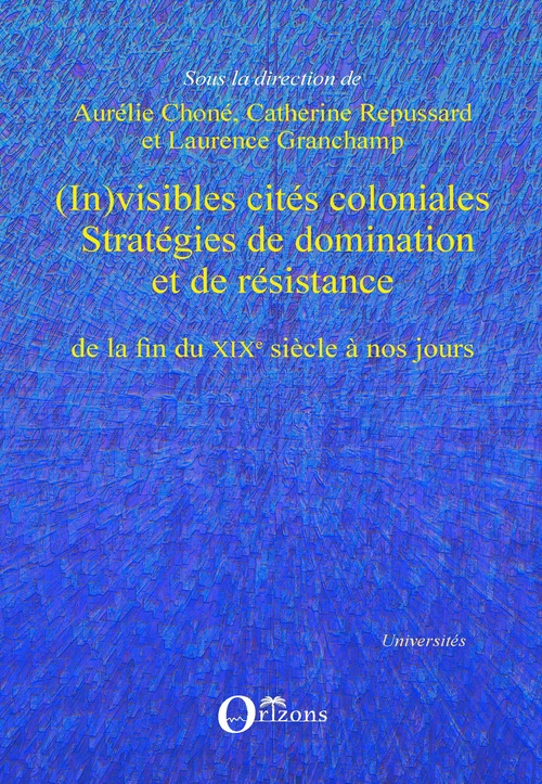 (in)visibles cites coloniales - strategies de domination et de resistance de la fin du xixe siecle a