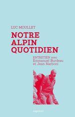 Vente EBooks : Notre alpin quotidien  - Luc MOULLET - Emmanuel BURDEAU - Jean NARBONI