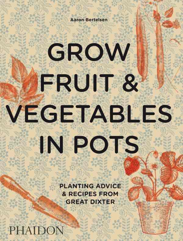 GROW FRUIT et VEGETABLES IN POTS  -  PLANTING ADVICE et RECIPES FROM GREAT DIXTER