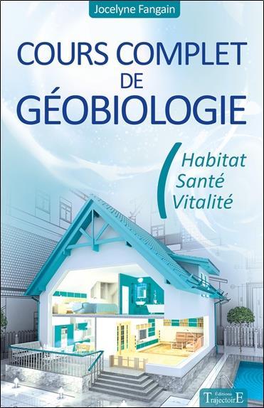Cours complet de géobiologie ; habitat, santé, vitalité