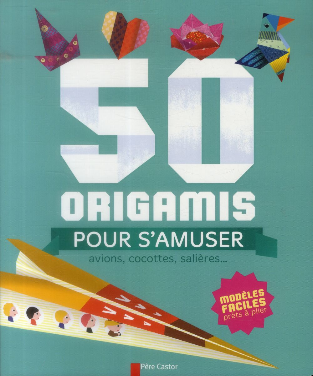 50 origamis pour s'amuser ; avions, cocottes, salières...