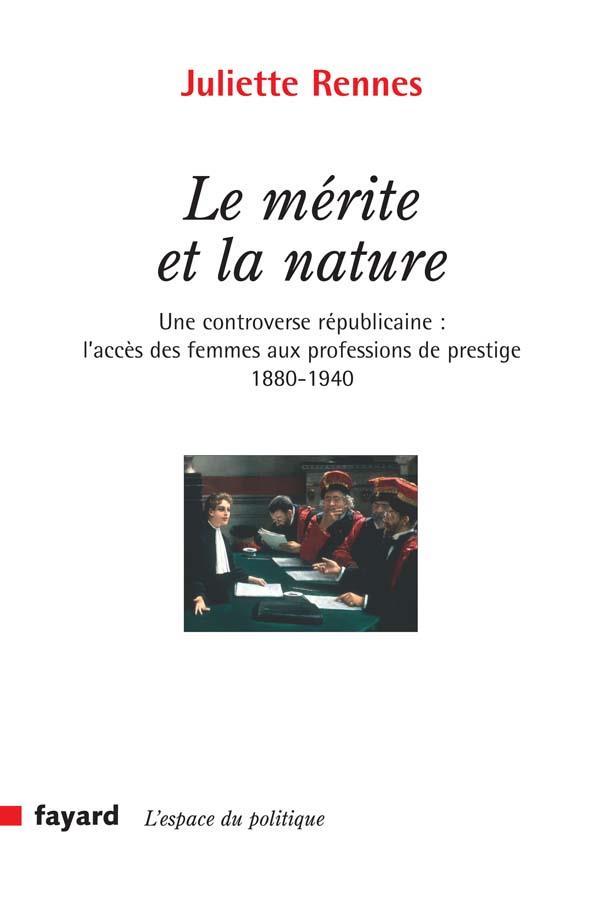 Le mérite et la nature ; une controverse républicaine : l'accès des femmes aux professions de prestige, 1880-1940