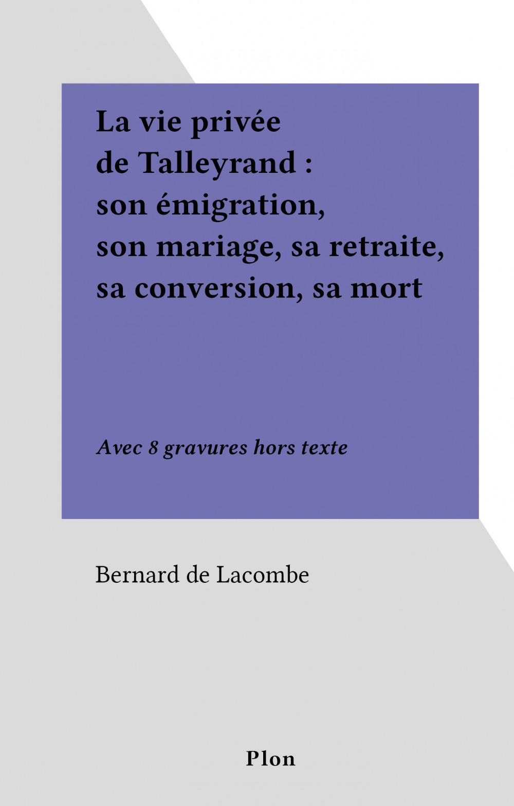 La vie privée de Talleyrand : son émigration, son mariage, sa retraite, sa conversion, sa mort  - Bernard de Lacombe
