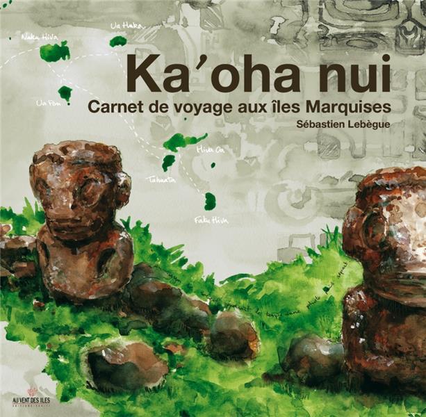 Ka'oha Nui ; carnet de voyage aux îles Marquises
