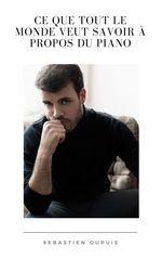Ce que tout le monde veut savoir à propos du piano  - Sebastien Dupuis