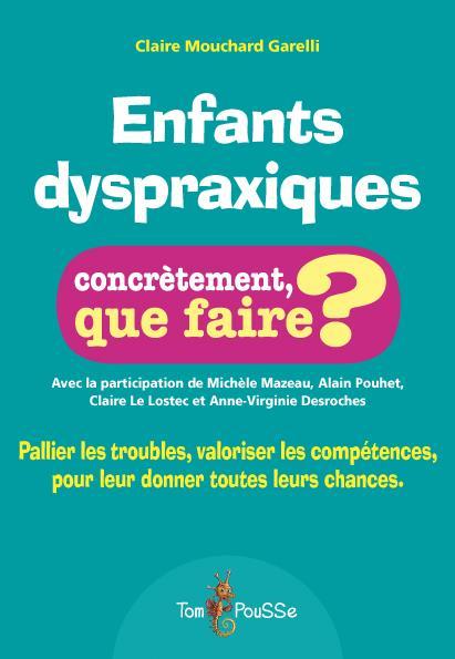Enfants dyspraxiques ; concrètement, que faire ? pallier les troubles, valoriser les compétences, pour leur donner toutes les chances