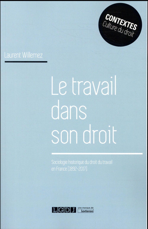 Le travail dans son droit ; sociologie historique du droit du travail en France (1892-2017)