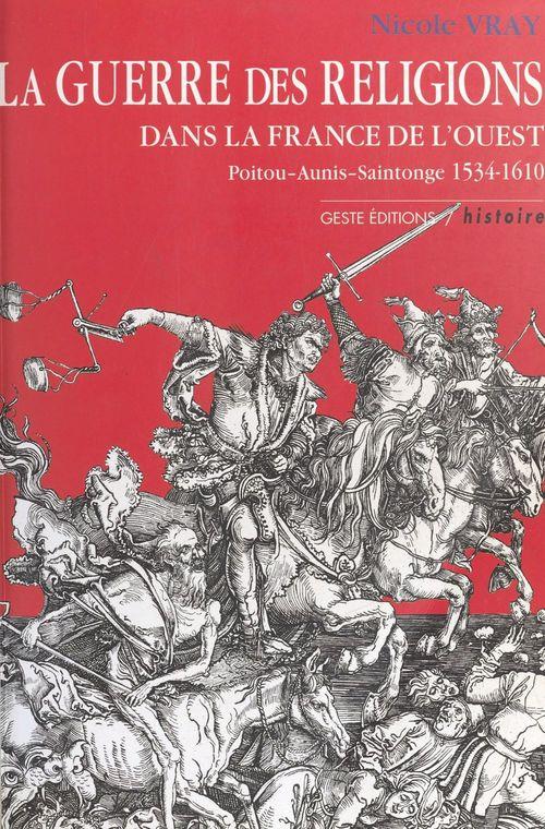 La Guerre des Religions dans la France de l'Ouest : Poitou, Aunis, Saintonge (1534-1610)