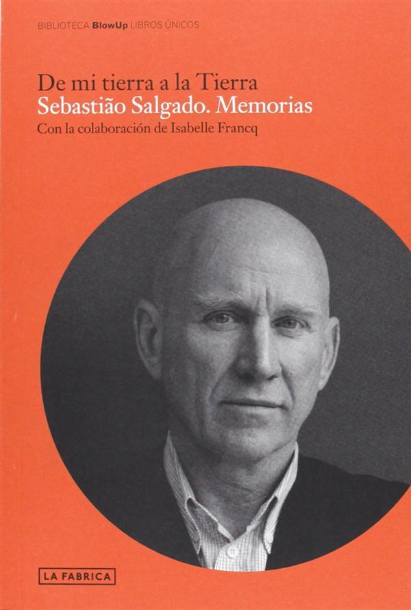 Sebastiao Salgado : memorias, de mi tierra a la tierra