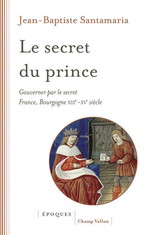 Le secret du prince ; gouverner par le secret, France-Bourgogne XIIIe-XVe siècle