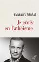 Je crois en l'athéisme  - Emmanuel Pierrat