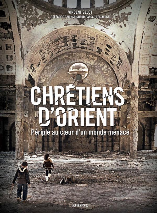Chrétiens d'Orient ; périple au cœur d'un monde menacé