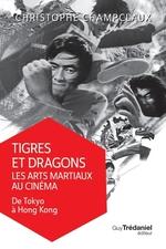 Tigres et dragons les arts martiaux au cinéma  - Christophe Champclaux