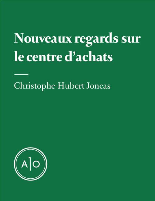 Nouveaux regards sur le centre d´achats  - Christophe-Hubert Joncas