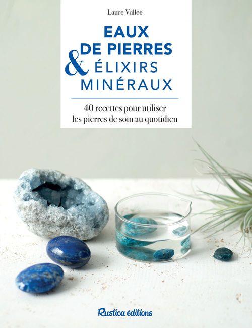 Eaux de pierres & élixirs minéraux ; 50 recettes pour utiliser les pierres de soin au quotidien