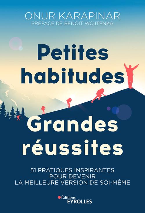 Petites habitudes, grandes réussites ; 51 pratiques inspirantes pour devenir la meilleure version de soi