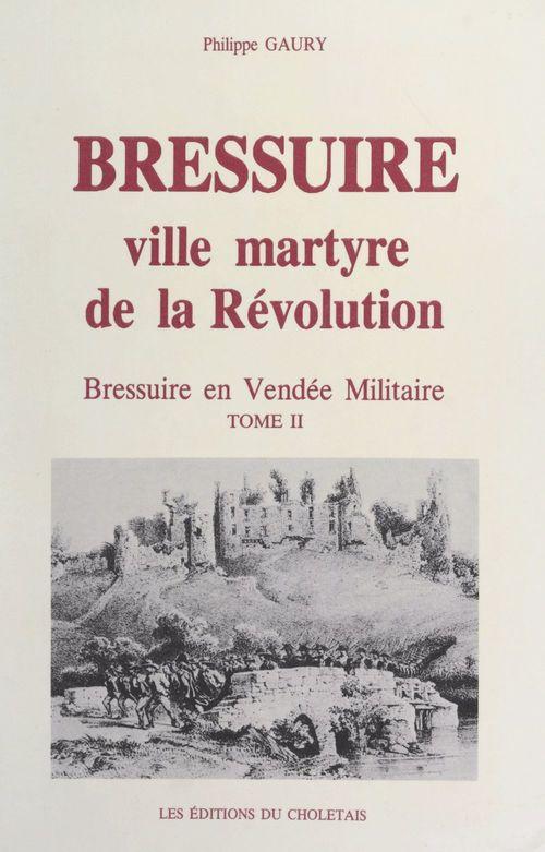 Bressuire, ville martyre de la Révolution : Bressuire en Vendée militaire (2)  - Philippe Gaury