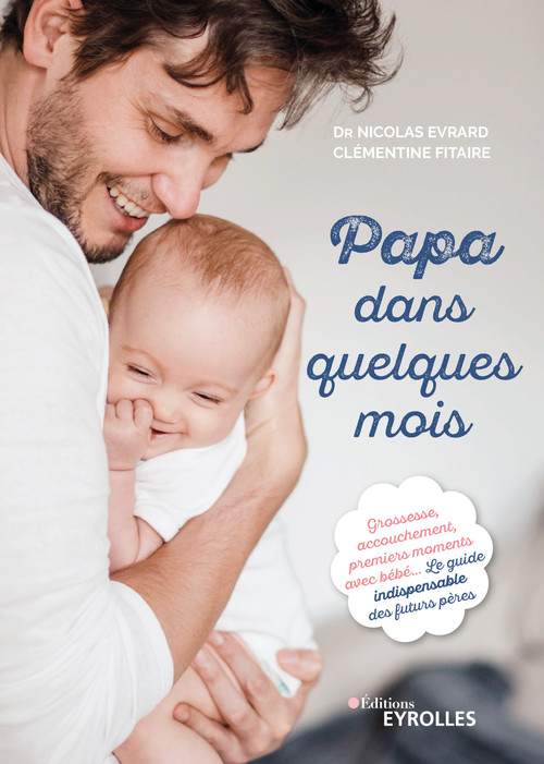 Papa dans quelques mois ; grossesse, accouchement, premiers moments avec bébé ; le guide indispensable
