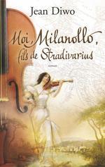 Moi, Milanollo, fils de Stradivarius  - Jean Diwo