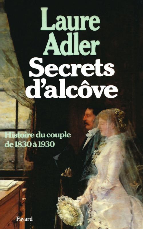 Secrets d'alcôve ; histoire du couple de 1830 à 1930