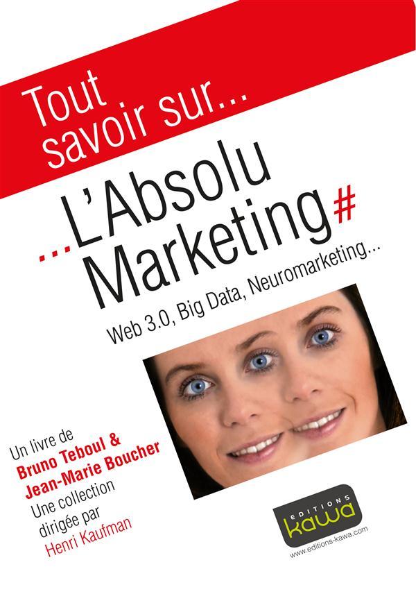Tout Savoir Sur... ; L'Absolu Marketing : Web 3.0, Big Data, Neuromarketing...