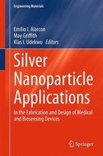 Silver Nanoparticle Applications  - Emilio I. Alarcon - May Griffith - Klas I. Udekwu