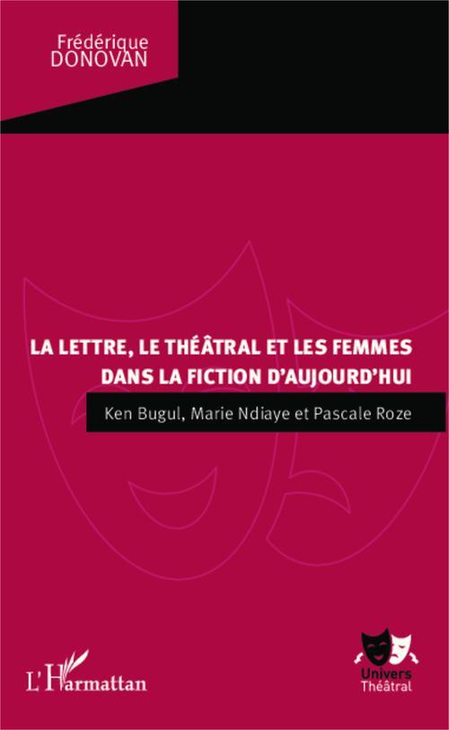 La lettre, le théâtral et les femmes dans la fiction d'aujourd'hui ; Ken Bugul, Marie Ndiaye et Pascale Roze