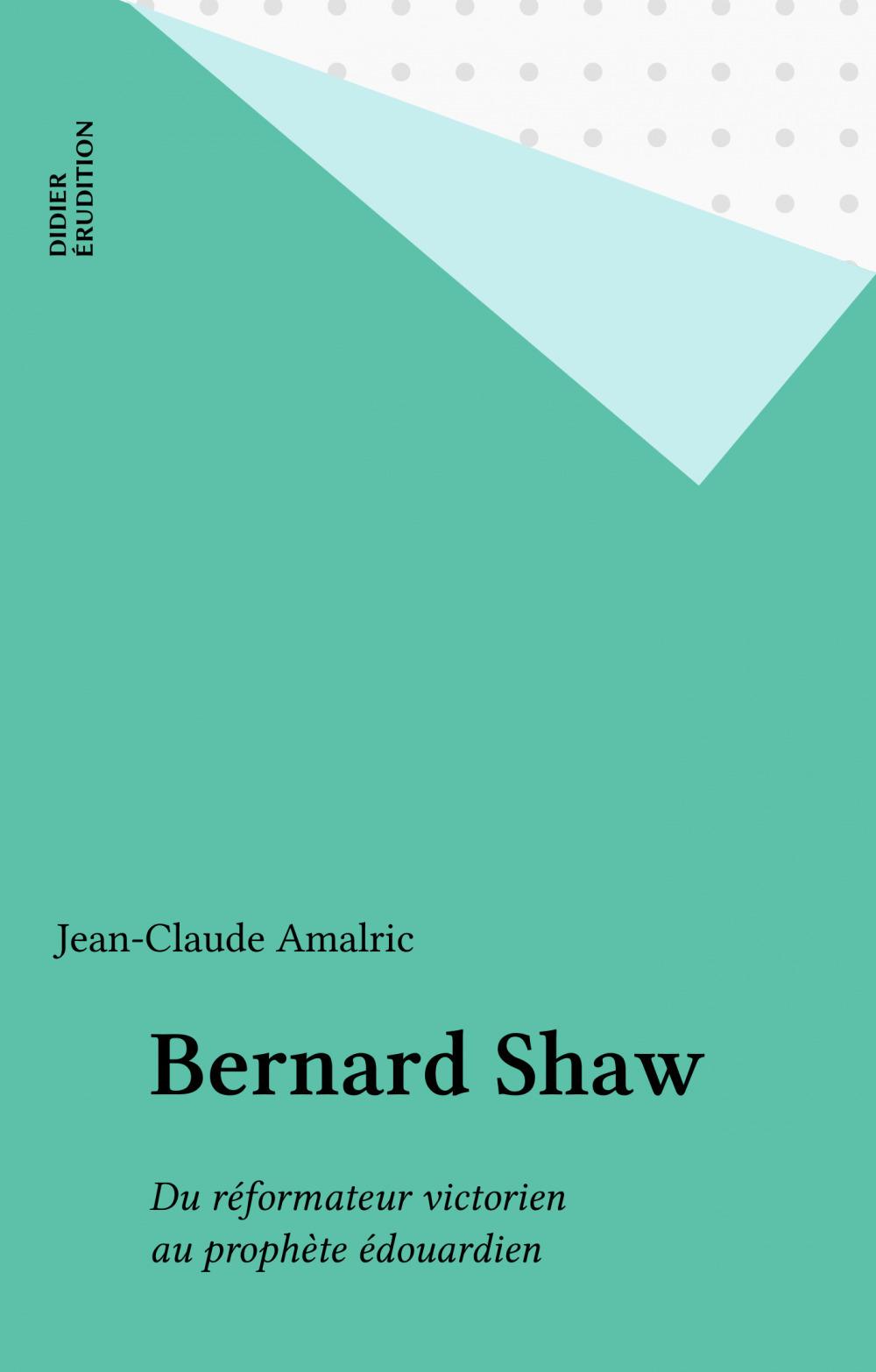 Bernard shaw - du reformateur victorien au prophete edouardien