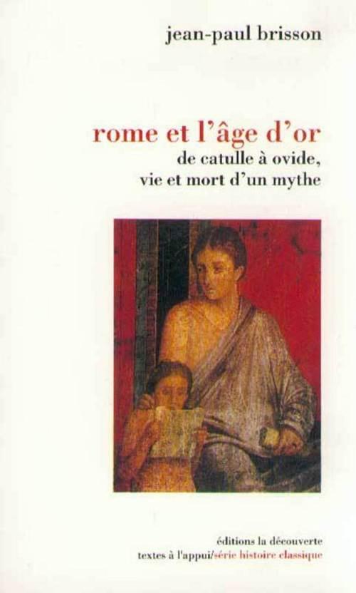 Rome et l'âge d'or ; de Catulle à Ovide, vie et mort d'un mythe