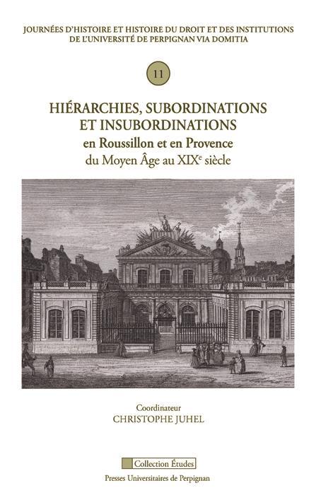 Hiérarchies, subordinations et insubordinations en Roussillon et en Provence du Moyen-Age au XIXe siècle